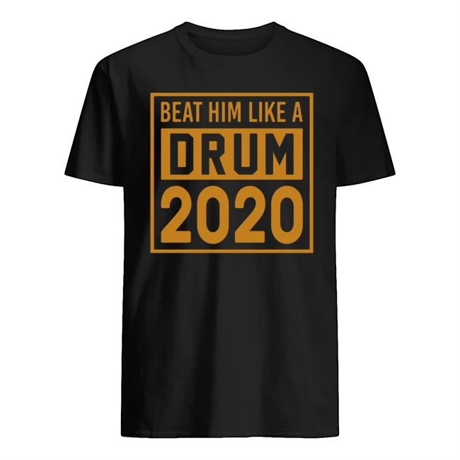 BEAT HIM LIKE A DRUM 2020 SHIRT