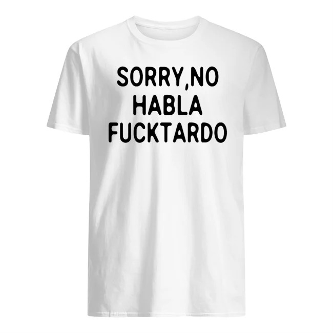 OFFICIAL SORRY NO HABLA FUCKTARDO SHIRT